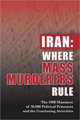 Iran: Where Mass Murderers Rule: The 1988 Massacre of 30,000 Political Prisoners and the Continuing Atrocities